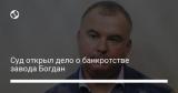 Суд открыл дело о банкротстве завода Богдан