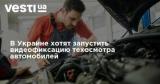 В Украине хотят запустить видеофиксацию техосмотра автомобилей