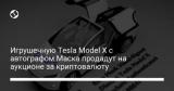 Игрушечную Tesla Model X с автографом Маска продадут на аукционе за криптовалюту